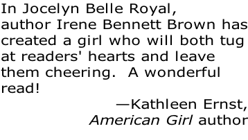 In Jocelyn Belle Royal, author Irene Bennett Brown has created a girl who will both tug at readers' hearts and leave  them cheering.  A wonderful read! —Kathleen Ernst, American Girl author